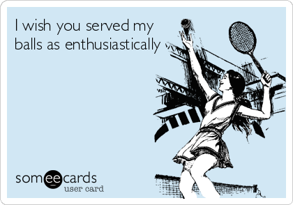 I wish you served my balls as enthusiastically