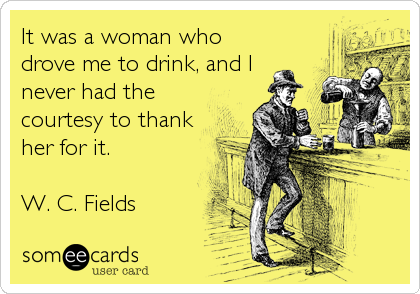 It was a woman who drove me to drink, and I never had the courtesy to thank her for it.  W. C. Fields