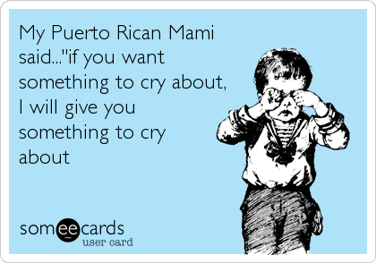 """My Puerto Rican Mami said...""""if you want something to cry about, I will give you something to cry about"""