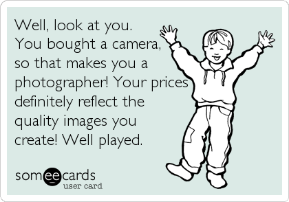 Well, look at you. You bought a camera, so that makes you a photographer! Your prices  definitely reflect the quality images you create!