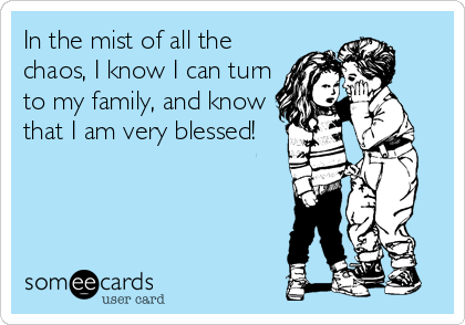 In the mist of all the chaos, I know I can turn to my family, and know that I am very blessed!