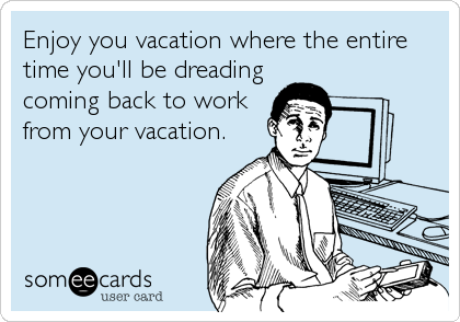 Enjoy you vacation where the entire time you'll be dreading coming back to work from your vacation.