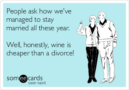 People ask how we've managed to stay married all these year.    Well, honestly, wine is cheaper than a divorce!