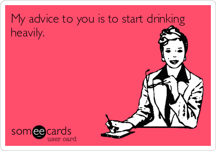 My advice to you is to start drinking heavily.