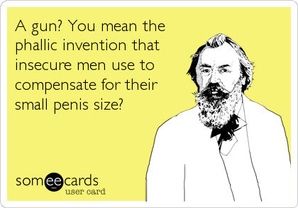 A gun? You mean the phallic invention that insecure men use to compensate for their small penis size?