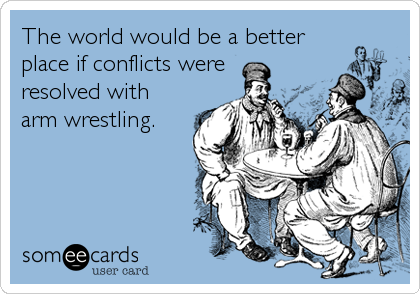 The world would be a better place if conflicts were resolved with arm wrestling.