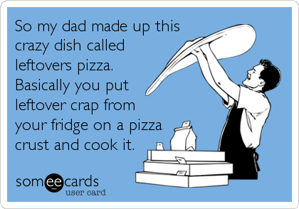 So my dad made up thiscrazy dish calledleftovers pizza.Basically you putleftover crap fromyour fridge on a pizzacrust and cook it.