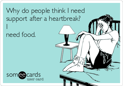 Why do people think I need support after a heartbreak? I need food.