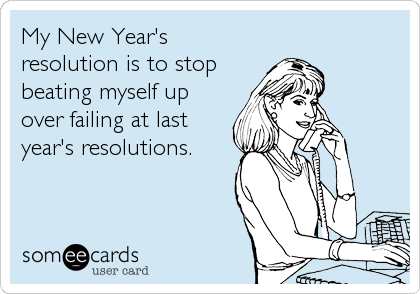 My New Year's resolution is to stop beating myself up over failing at last year's resolutions.