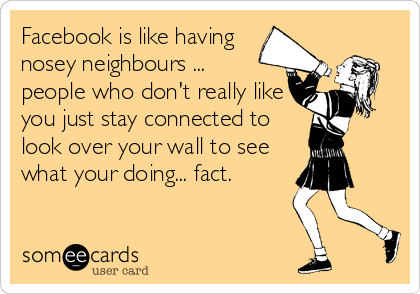 Facebook is like having nosey neighbours ...  people who don't really like you just stay connected to look over your wall to see what your doing...%