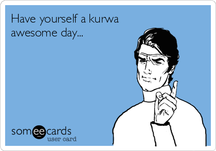 Have yourself a kurwa awesome day...