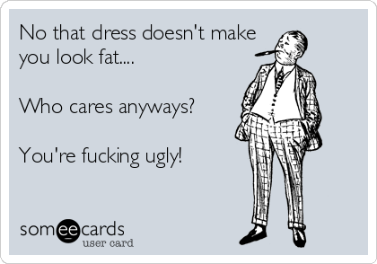 No that dress doesn't make you look fat....  Who cares anyways?  You're fucking ugly!