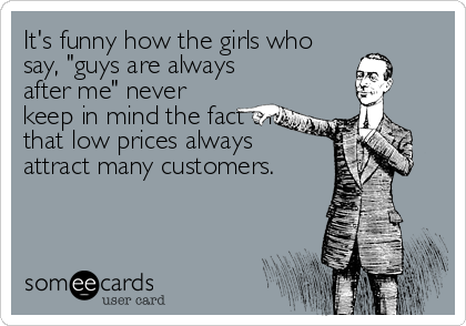 "It's funny how the girls who say, ""guys are always after me"" never keep in mind the fact that that low prices always attract many customers."