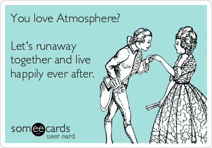 You love Atmosphere?  Let's runaway together and live happily ever after.
