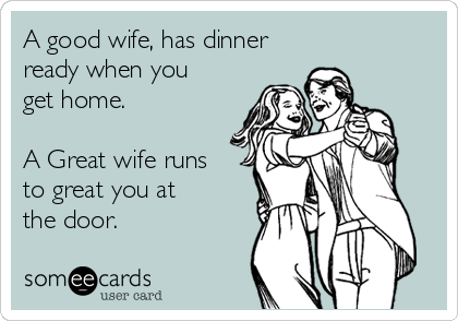 A good wife, has dinner ready when you get home.  A Great wife runs  to great you at  the door.