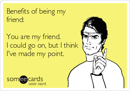 Benefits of being my friend:   You are my friend.   I could go on, but I think I've made my point.