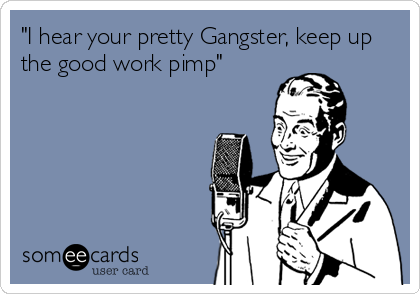 """I hear your pretty Gangster, keep up the good work pimp"""