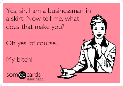 Yes, sir. I am a businessman in a skirt. Now tell me, what does that make you?   Oh yes, of course...  My bitch!