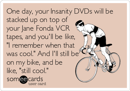 "One day, your Insanity DVDs will be stacked up on top of your Jane Fonda VCR tapes, and you'll be like, ""I remember when that was cool."" And I'll still be on my bike, and be like, ""still cool."""
