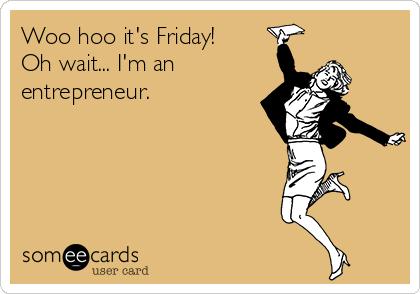 Woo hoo it's Friday! Oh wait... I'm an  entrepreneur.