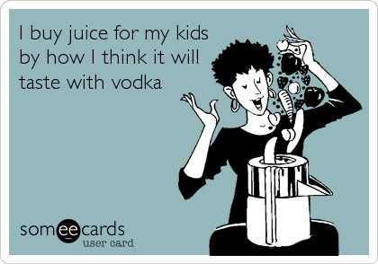 I buy juice for my kids by how I think it will taste with vodka