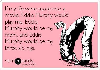 If my life were made into a movie, Eddie Murphy would play me, Eddie Murphy would be my mom, and Eddie Murphy would be my three siblings.