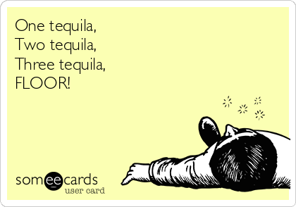 One tequila,  Two tequila,  Three tequila,  FLOOR!