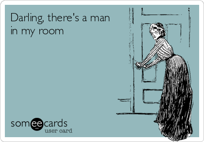 Darling, there's a man  in my room