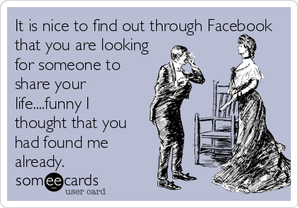 It is nice to find out through Facebook that you are looking for someone to share your life....funny I thought that you had found me already.