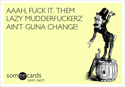 AAAH, FUCK IT. THEM LAZY MUDDERFUCKERZ AIN'T GUNA CHANGE!