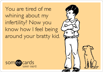 You are tired of me whining about my infertility? Now you know how I feel being around your bratty kid.