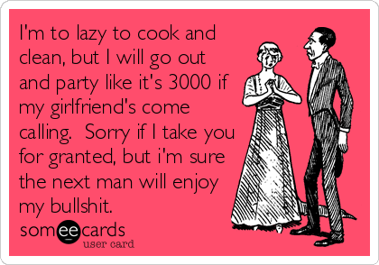 I'm to lazy to cook and clean, but I will go out and party like it's 3000 if my girlfriend's come calling.  Sorry if I take you for granted, but i'm sure the next man will enjoy my bullshit.