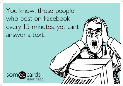 You know, those people who post on Facebook every 15 minutes, yet cant answer a text.