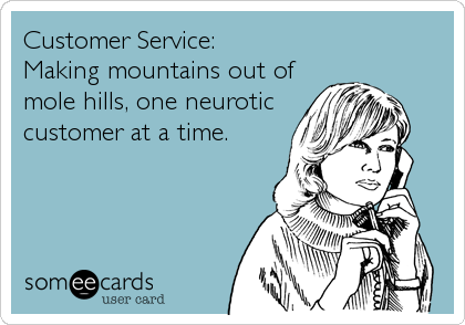 Customer Service:  Making mountains out of mole hills, one neurotic customer at a time.