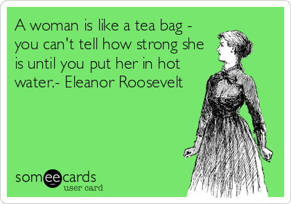 A woman is like a tea bag - you can't tell how strong she is until you put her in hot water.- Eleanor Roosevelt