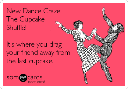 New Dance Craze: The Cupcake Shuffle!  It's where you drag your friend away from the last cupcake.