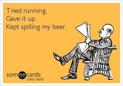 Tried running. Gave it up. Kept spilling my beer.