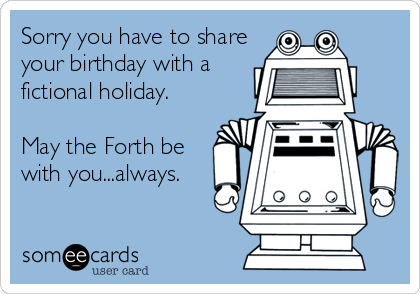 Sorry you have to share your birthday with a fictional holiday.  May the Forth be with you...always.