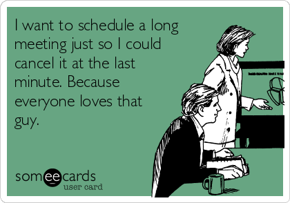 I want to schedule a long meeting just so I could cancel it at the last minute. Because everyone loves that guy.