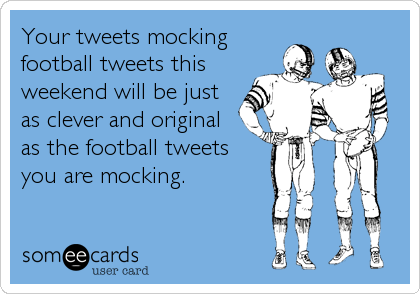 Your tweets mocking football tweets this weekend will be just as clever and original as the football tweets you are mocking.