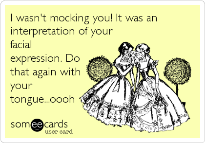 I wasn't mocking you! It was an interpretation of your facial expression. Do that again with your tongue...oooh