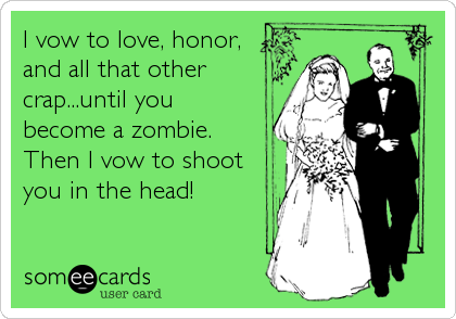 I vow to love, honor, and all that other crap...until you become a zombie.  Then I vow to shoot you in the head!