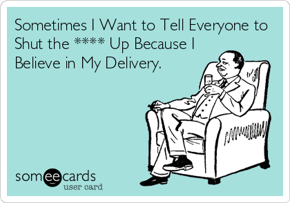 Sometimes I Want to Tell Everyone to Shut the **** Up Because I Believe in My Delivery.