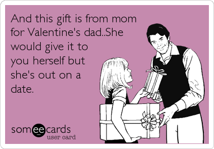 And this gift is from mom for Valentine's dad..She would give it to you herself but she's out on a date.