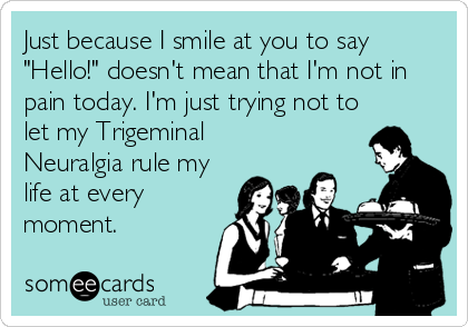 "Just because I smile at you to say ""Hello!"" doesn't mean that I'm not in pain today. I'm just trying not to let my Trigeminal Neuralgia rule my life at every moment."