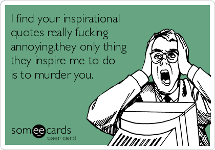 I find your inspirational quotes really fucking annoying,they only thing they inspire me to do is to murder you.
