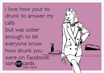 i love how your to drunk to answer my calls but was sober enough to let everyone know how drunk you were on Facebook.