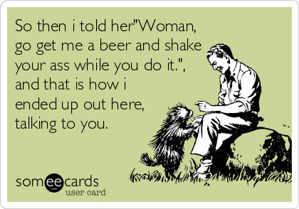 "So then i told her""Woman, go get me a beer and shake your ass while you do it."", and that is how i ended up out here, talking to you."
