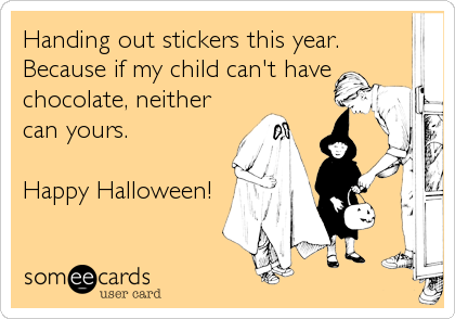 Handing out stickers this year. Because if my child can't have chocolate, neither can yours.   Happy Halloween!