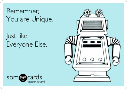 Remember, You are Unique.  Just like Everyone Else.